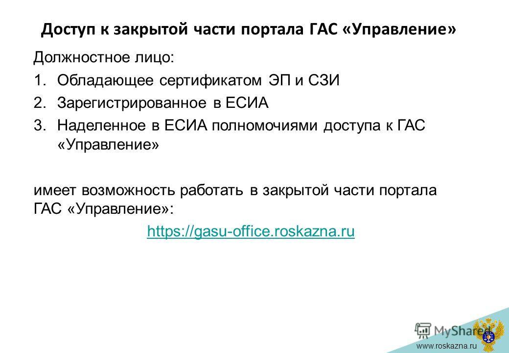www.roskazna.ru Доступ к закрытой части портала ГАС «Управление» Должностное лицо: 1.Обладающее сертификатом ЭП и СЗИ 2.Зарегистрированное в ЕСИА 3.Наделенное в ЕСИА полномочиями доступа к ГАС «Управление» имеет возможность работать в закрытой части