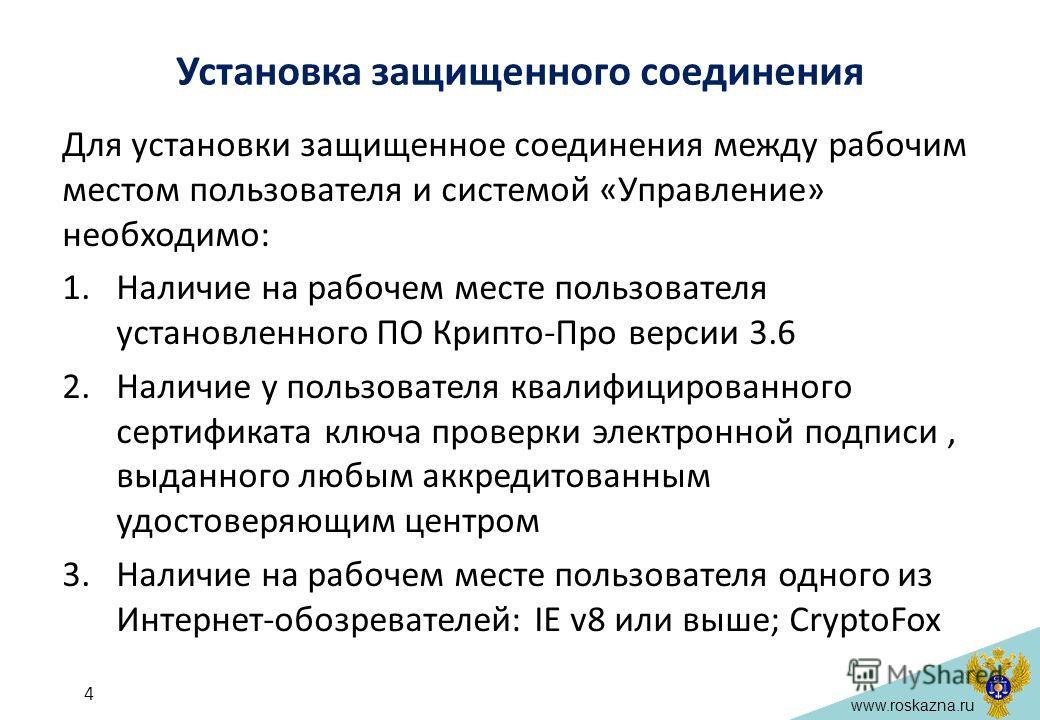 www.roskazna.ru Установка защищенного соединения Для установки защищенное соединения между рабочим местом пользователя и системой «Управление» необходимо: 1.Наличие на рабочем месте пользователя установленного ПО Крипто-Про версии 3.6 2.Наличие у пол