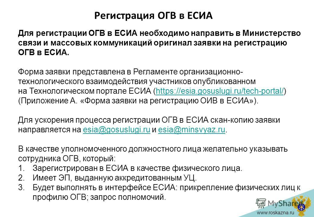 www.roskazna.ru Регистрация ОГВ в ЕСИА Для регистрации ОГВ в ЕСИА необходимо направить в Министерство связи и массовых коммуникаций оригинал заявки на регистрацию ОГВ в ЕСИА. Форма заявки представлена в Регламенте организационно- технологического вза