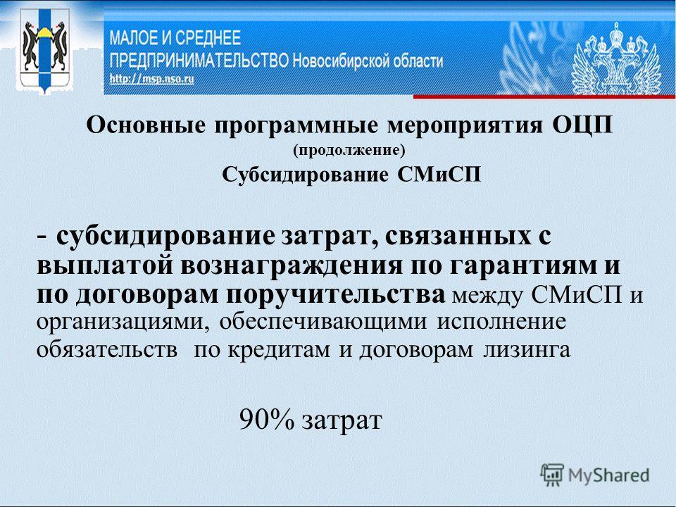 Основные программные мероприятия ОЦП (продолжение) Субсидирование СМиСП - субсидирование затрат, связанных с выплатой вознаграждения по гарантиям и по договорам поручительства между СМиСП и организациями, обеспечивающими исполнение обязательств по кр