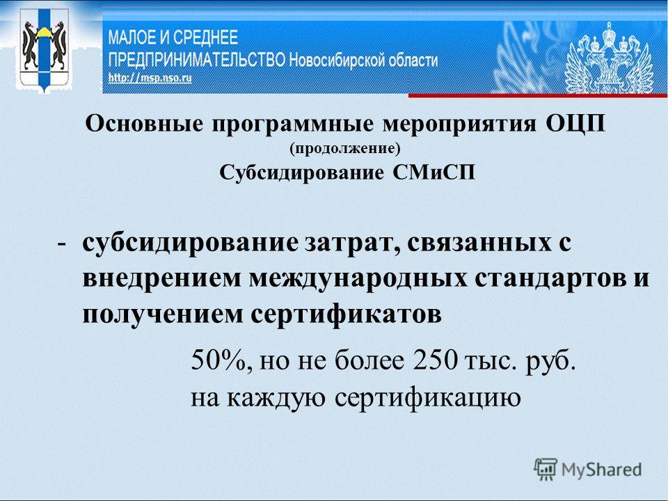 Основные программные мероприятия ОЦП (продолжение) Субсидирование СМиСП -субсидирование затрат, связанных с внедрением международных стандартов и получением сертификатов 50%, но не более 250 тыс. руб. на каждую сертификацию