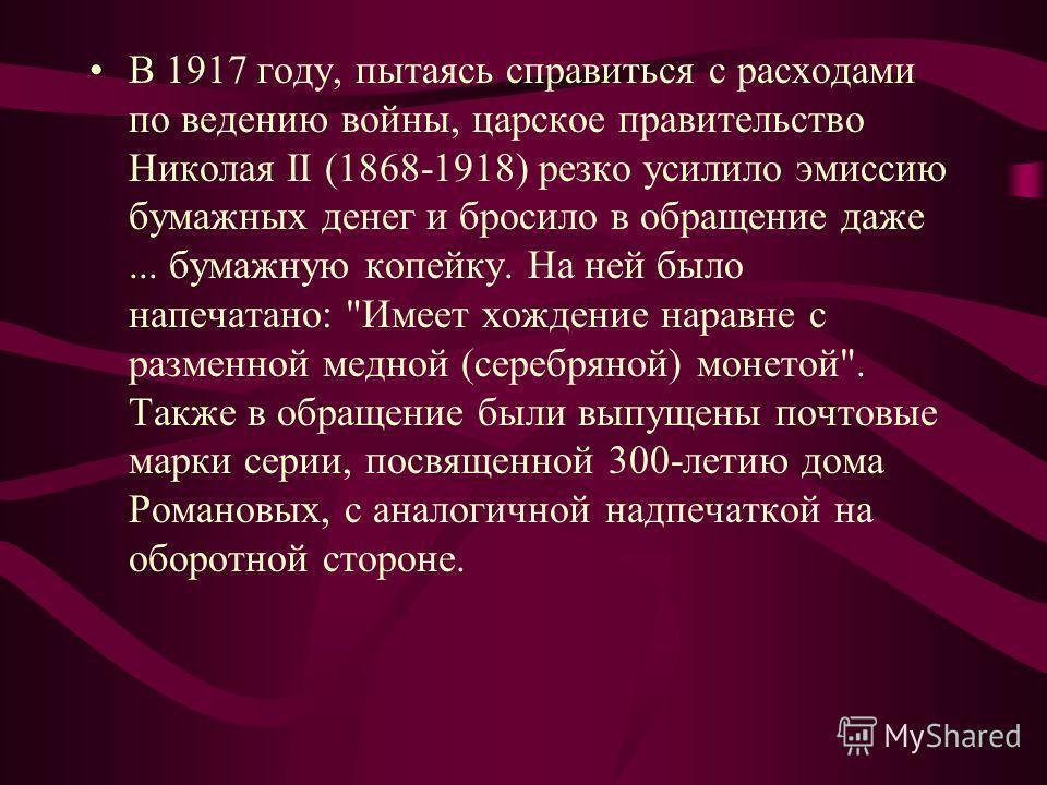 В 1917 году, пытаясь справиться с расходами по ведению войны, царское правительство Николая II (1868-1918) резко усилило эмиссию бумажных денег и бросило в обращение даже... бумажную копейку. На ней было напечатано: