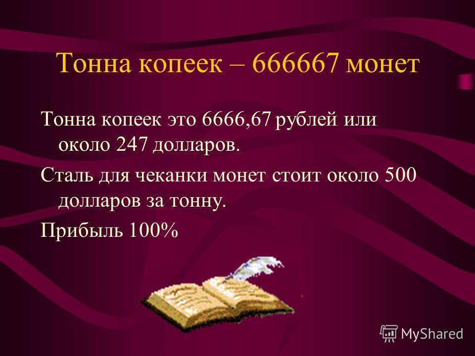 Тонна копеек – 666667 монет Тонна копеек это 6666,67 рублей или около 247 долларов. Сталь для чеканки монет стоит около 500 долларов за тонну. Прибыль 100%