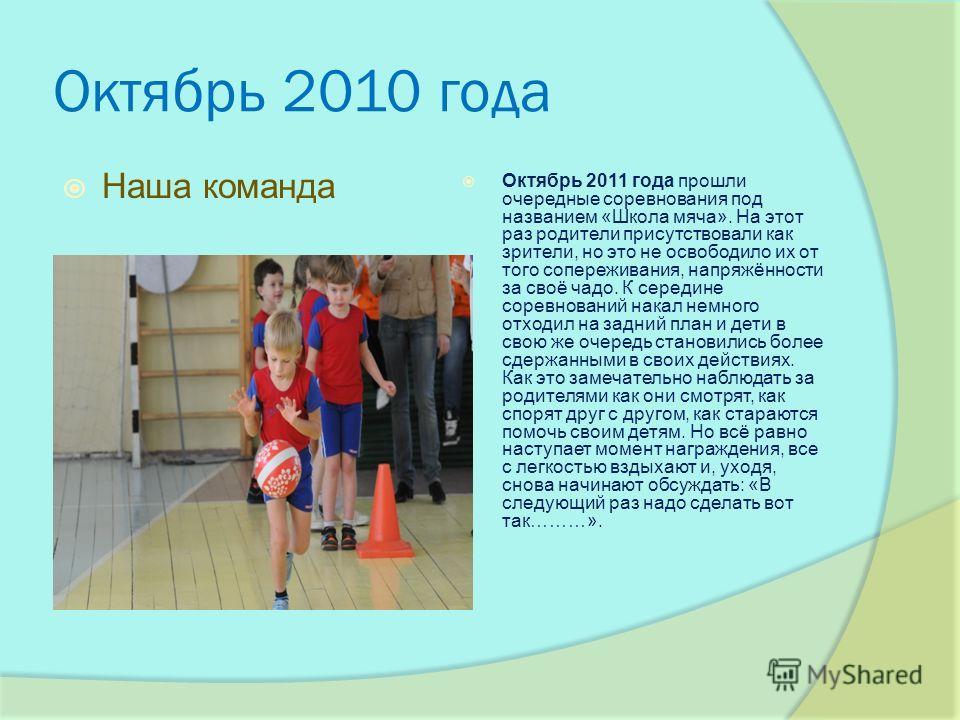 Октябрь 2010 года Наша команда Октябрь 2011 года прошли очередные соревнования под названием «Школа мяча». На этот раз родители присутствовали как зрители, но это не освободило их от того сопереживания, напряжённости за своё чадо. К середине соревнов