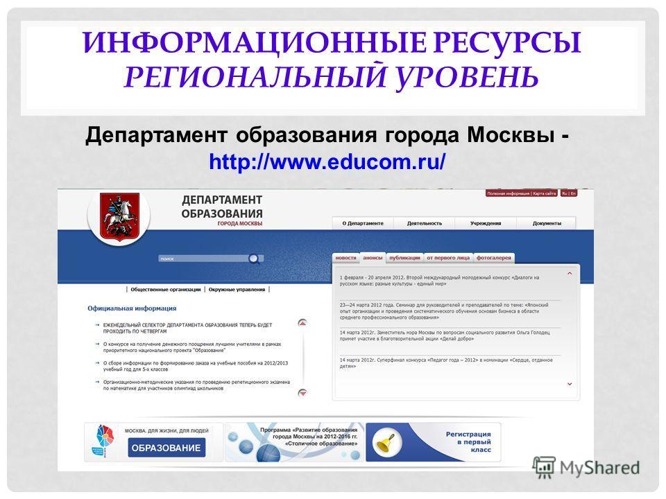 ИНФОРМАЦИОННЫЕ РЕСУРСЫ РЕГИОНАЛЬНЫЙ УРОВЕНЬ Департамент образования города Москвы - http://www.educom.ru/