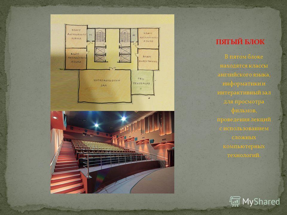 В пятом блоке находятся классы английского языка, информатики и интерактивный зал для просмотра фильмов, проведения лекций с использованием сложных компьютерных технологий.