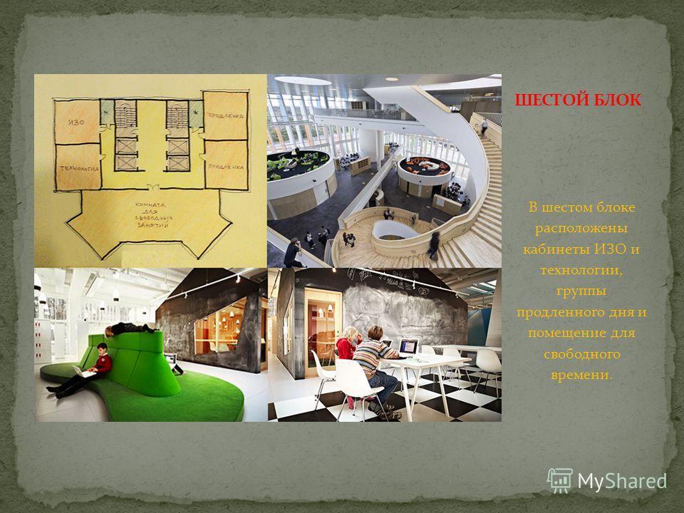 В шестом блоке расположены кабинеты ИЗО и технологии, группы продленного дня и помещение для свободного времени.