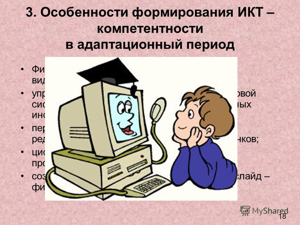 3. Особенности формирования ИКТ – компетентности в адаптационный период Фиксация звуковой информации и видеоинформации; управление экраном компьютера, его файловой системой, открытие и сохранение собственных информационных объектов; первоначальной зн