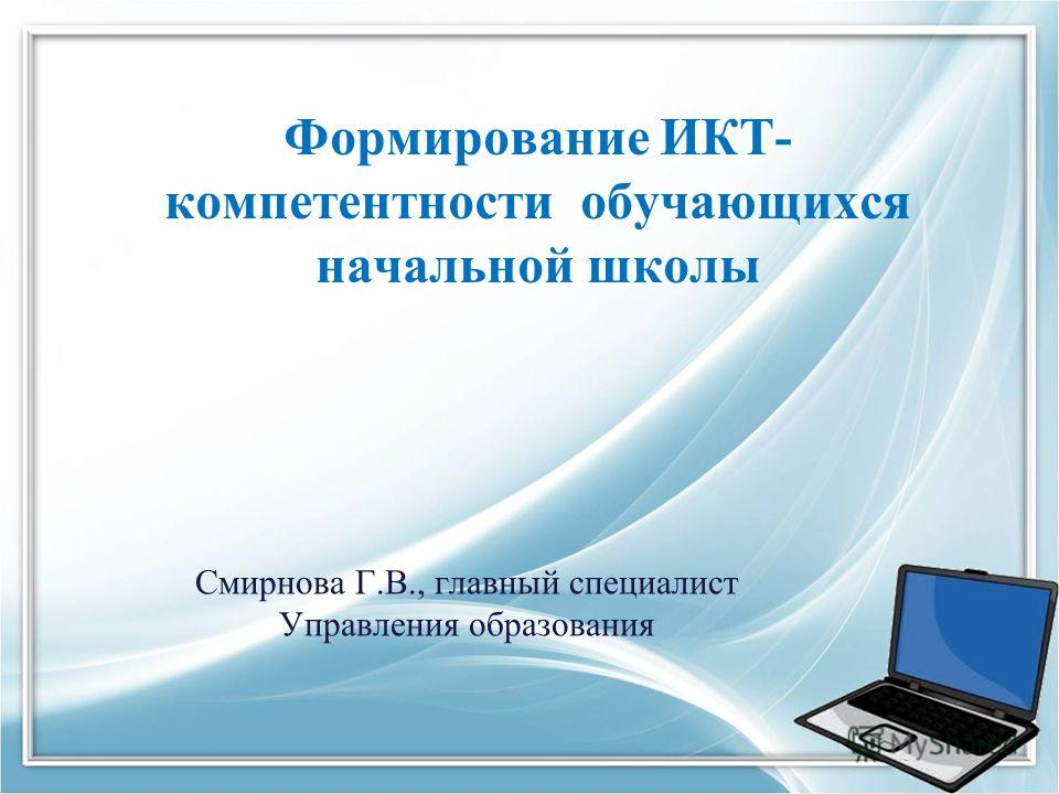 Формирование ИКТ- компетентности обучающихся начальной школы Смирнова Г.В., главный специалист Управления образования