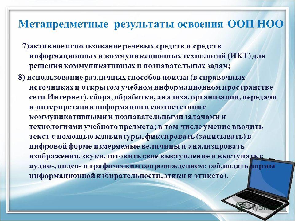 Метапредметные результаты освоения ООП НОО 7)активное использование речевых средств и средств информационных и коммуникационных технологий (ИКТ) для решения коммуникативных и познавательных задач; 8) использование различных способов поиска (в справоч
