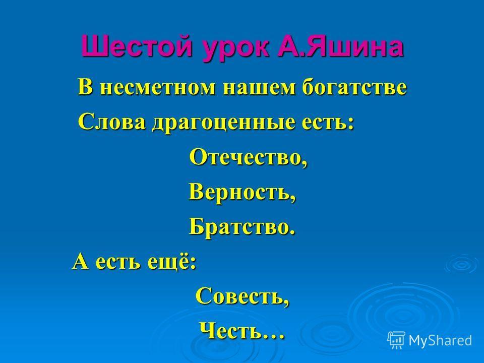 Шестой урок А.Яшина В несметном нашем богатстве Слова драгоценные есть: Слова драгоценные есть: Отечество, Отечество,Верность,Братство. А есть ещё: А есть ещё:Совесть,Честь…