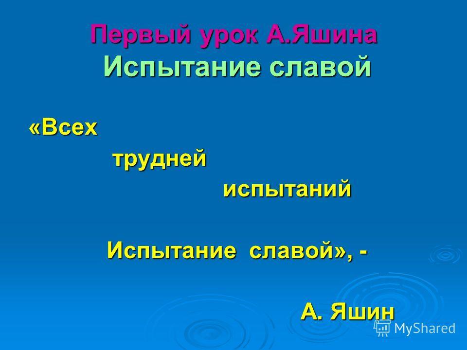 Первый урок А.Яшина Испытание славой «Всех трудней трудней испытаний испытаний Испытание славой», - Испытание славой», - А. Яшин А. Яшин