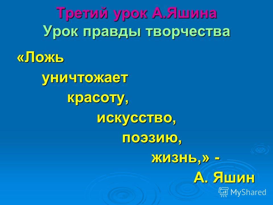 Третий урок А.Яшина Урок правды творчества «Ложь уничтожает уничтожает красоту, красоту, искусство, искусство, поэзию, поэзию, жизнь,» - жизнь,» - А. Яшин А. Яшин