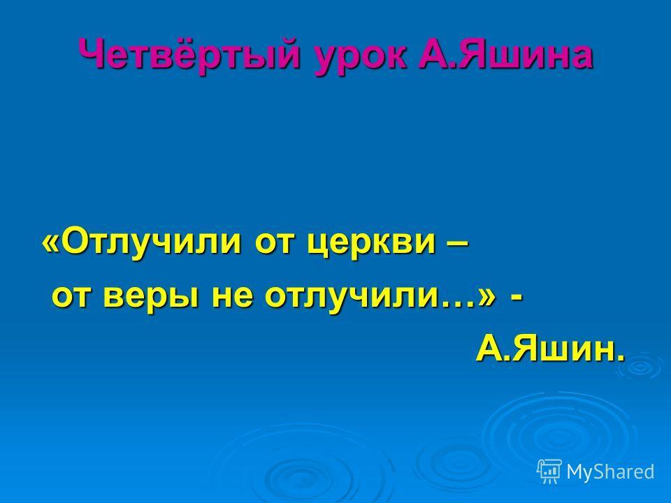 Четвёртый урок А.Яшина «Отлучили от церкви – от веры не отлучили…» - от веры не отлучили…» - А.Яшин. А.Яшин.