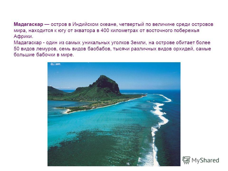 Мадагаскар остров в Индийском океане, четвертый по величине среди островов мира, находится к югу от экватора в 400 километрах от восточного побережья Африки. Мадагаскар - один из самых уникальных уголков Земли, на острове обитает более 50 видов лемур