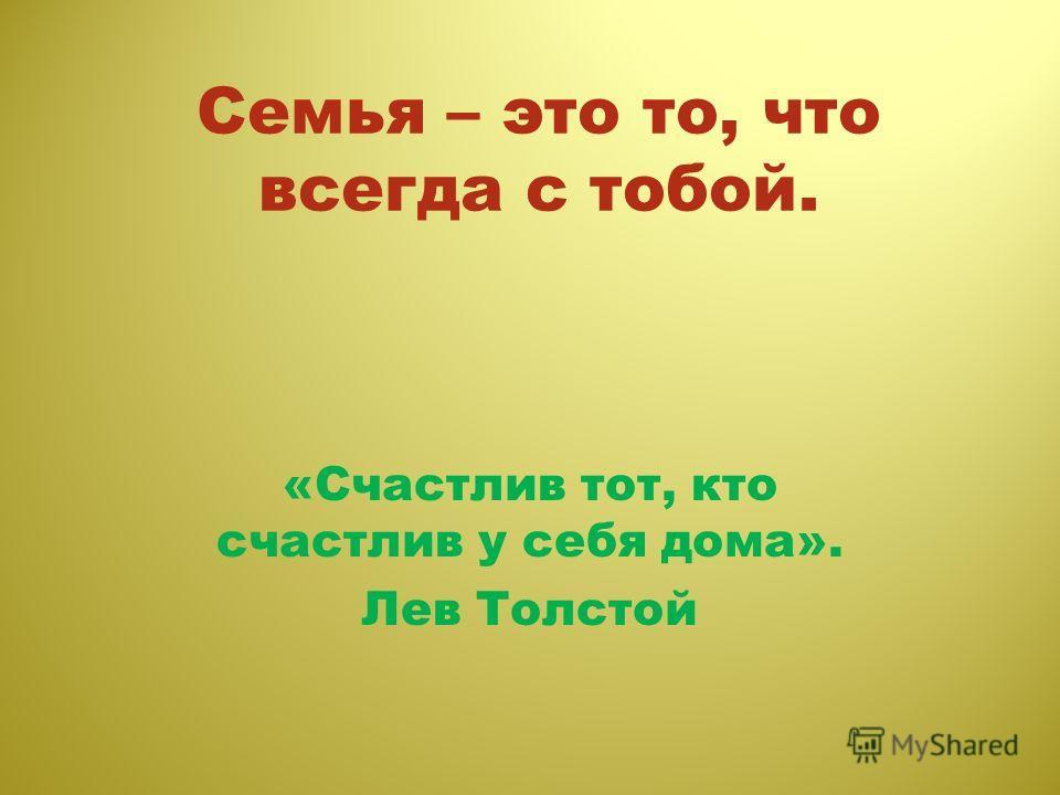 Семья – это то, что всегда с тобой. «Счастлив тот, кто счастлив у себя дома». Лев Толстой