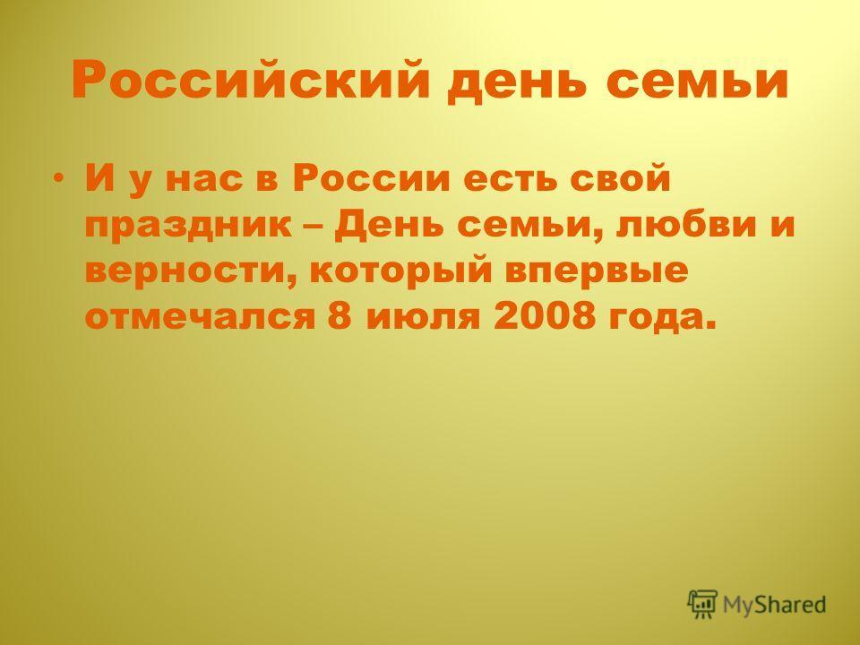 Российский день семьи И у нас в России есть свой праздник – День семьи, любви и верности, который впервые отмечался 8 июля 2008 года.
