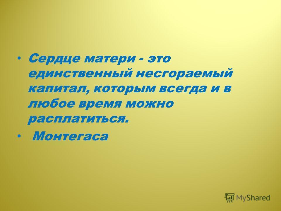 Сердце матери - это единственный несгораемый капитал, которым всегда и в любое время можно расплатиться. Монтегаса