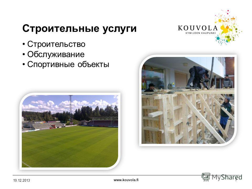 www.kouvola.fi7 19.12.2013 Строительные услуги Строительство Обслуживание Спортивные объекты