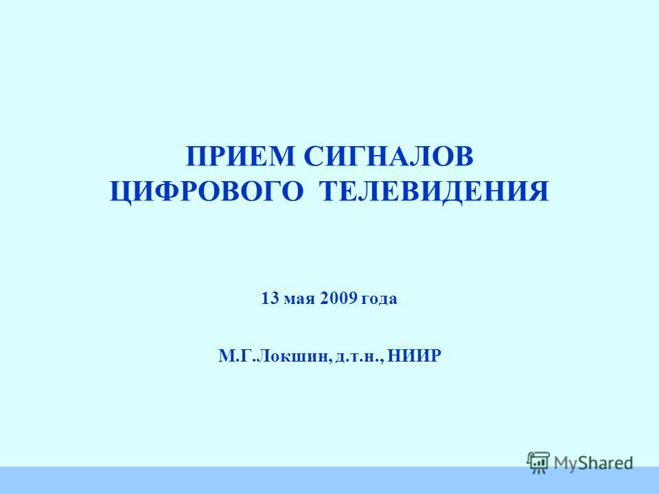 ПРИЕМ СИГНАЛОВ ЦИФРОВОГО ТЕЛЕВИДЕНИЯ 13 мая 2009 года М.Г.Локшин, д.т.н., НИИР