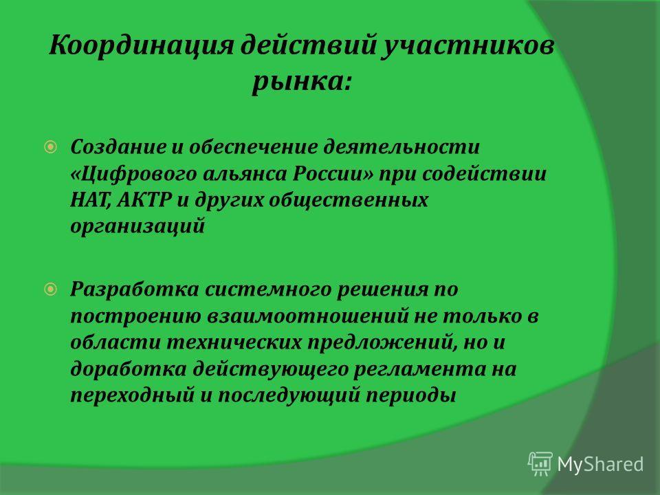 Координация действий участников рынка: Создание и обеспечение деятельности «Цифрового альянса России» при содействии НАТ, АКТР и других общественных организаций Разработка системного решения по построению взаимоотношений не только в области техническ
