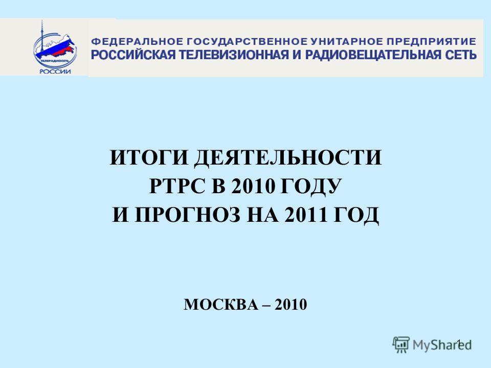 1 n ИТОГИ ДЕЯТЕЛЬНОСТИ РТРС В 2010 ГОДУ И ПРОГНОЗ НА 2011 ГОД МОСКВА – 2010