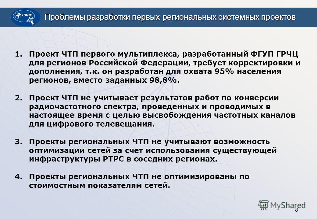 8 Проблемы разработки первых региональных системных проектов 1.Проект ЧТП первого мультиплекса, разработанный ФГУП ГРЧЦ для регионов Российской Федерации, требует корректировки и дополнения, т.к. он разработан для охвата 95% населения регионов, вмест