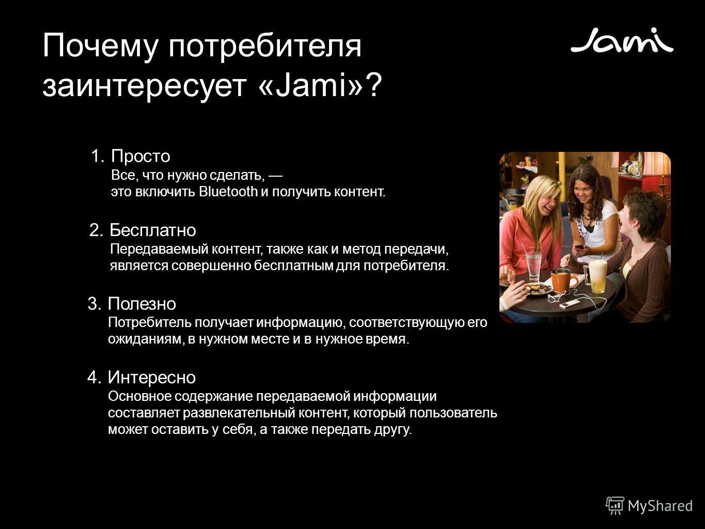 Почему потребителя заинтересует «Jami»? 1.Просто Все, что нужно сделать, это включить Bluetooth и получить контент. 2. Бесплатно Передаваемый контент, также как и метод передачи, является совершенно бесплатным для потребителя. 3. Полезно Потребитель