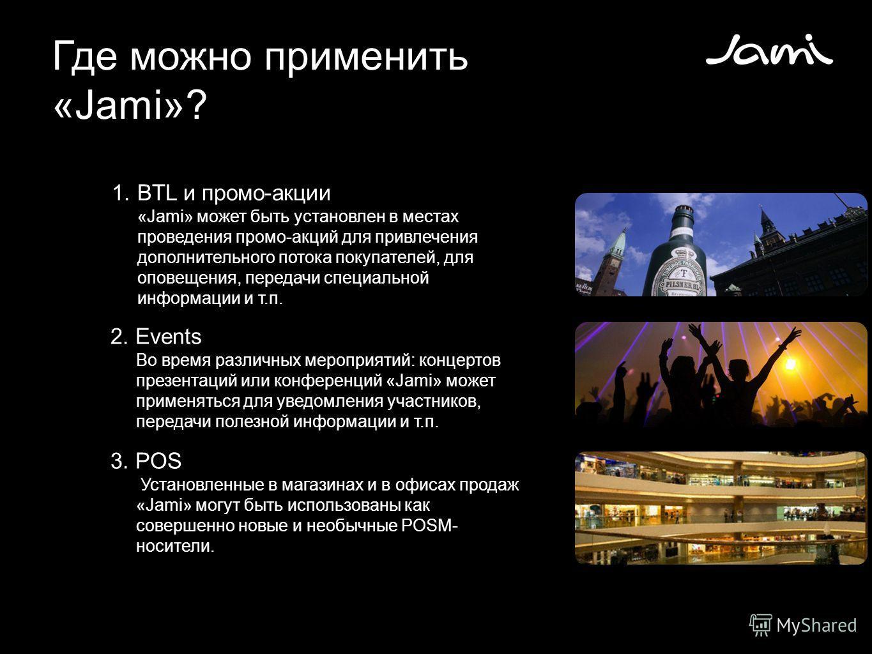 Где можно применить «Jami»? 1.BTL и промо-акции «Jami» может быть установлен в местах проведения промо-акций для привлечения дополнительного потока покупателей, для оповещения, передачи специальной информации и т.п. 2. Events Во время различных мероп