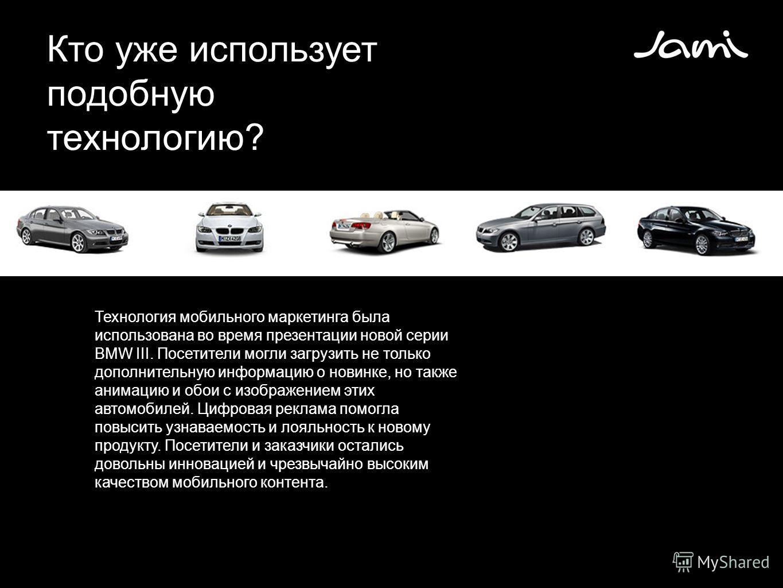 Кто уже использует подобную технологию? Технология мобильного маркетинга была использована во время презентации новой серии BMW III. Посетители могли загрузить не только дополнительную информацию о новинке, но также анимацию и обои с изображением эти
