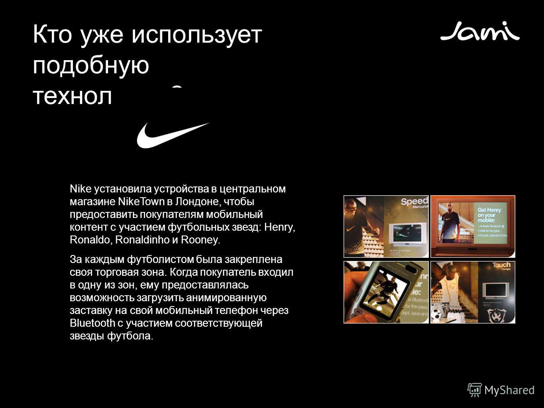 Кто уже использует подобную технологию? Nike установила устройства в центральном магазине NikeTown в Лондоне, чтобы предоставить покупателям мобильный контент с участием футбольных звезд: Henry, Ronaldo, Ronaldinho и Rooney. За каждым футболистом был
