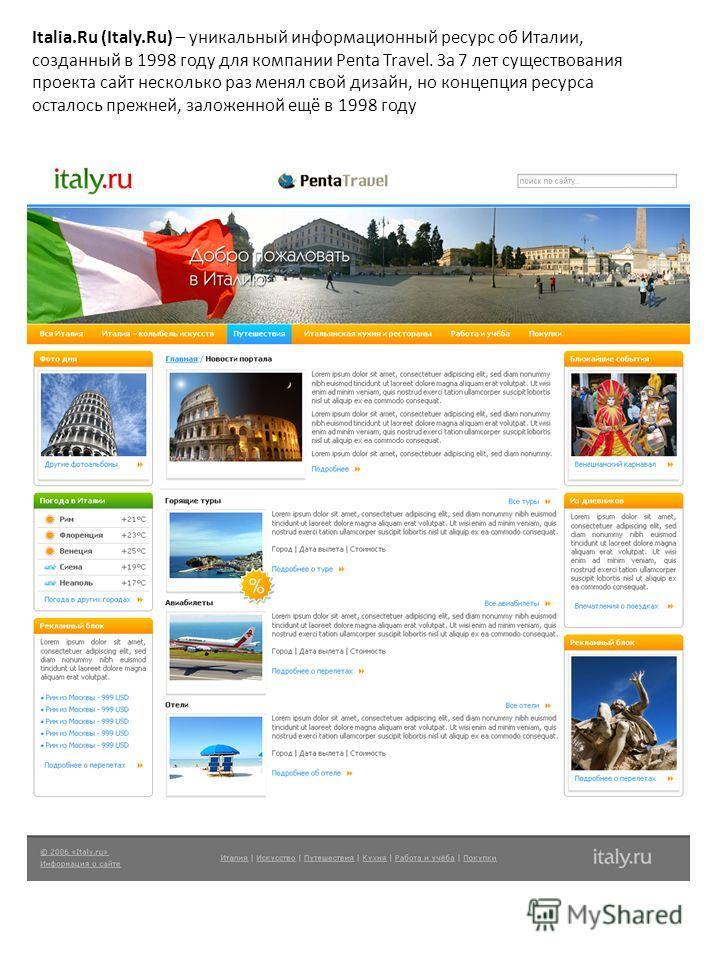 Italia.Ru (Italy.Ru) – уникальный информационный ресурс об Италии, созданный в 1998 году для компании Penta Travel. За 7 лет существования проекта сайт несколько раз менял свой дизайн, но концепция ресурса осталось прежней, заложенной ещё в 1998 году