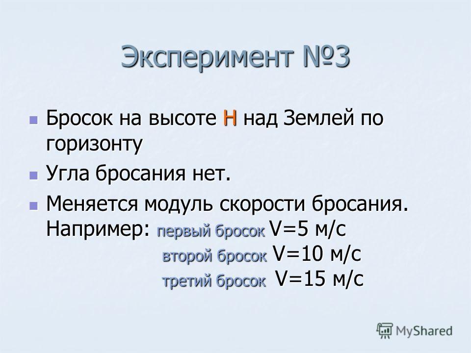 Эксперимент 3 Бросок на высоте Н над Землей по горизонту Бросок на высоте Н над Землей по горизонту Угла бросания нет. Угла бросания нет. Меняется модуль скорости бросания. Например: первый бросок V=5 м/с второй бросок V=10 м/с третий бросок V=15 м/с