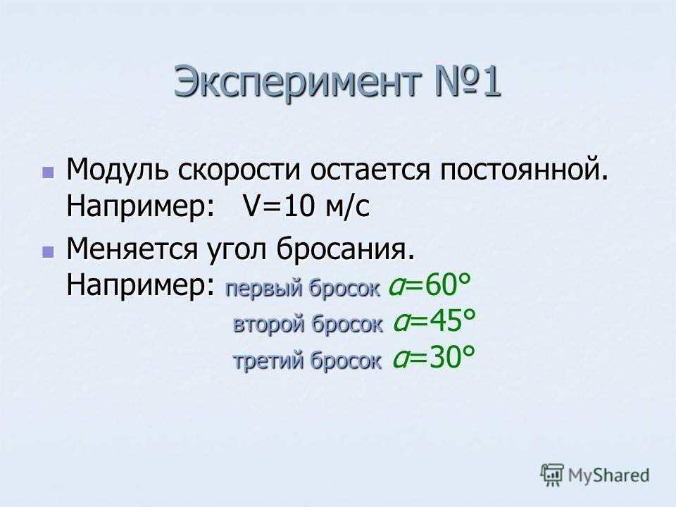 Эксперимент 1 Модуль скорости остается постоянной. Например: V=10 м/с Модуль скорости остается постоянной. Например: V=10 м/с Меняется угол бросания. Например: первый бросок второй бросок третий бросок Меняется угол бросания. Например: первый бросок