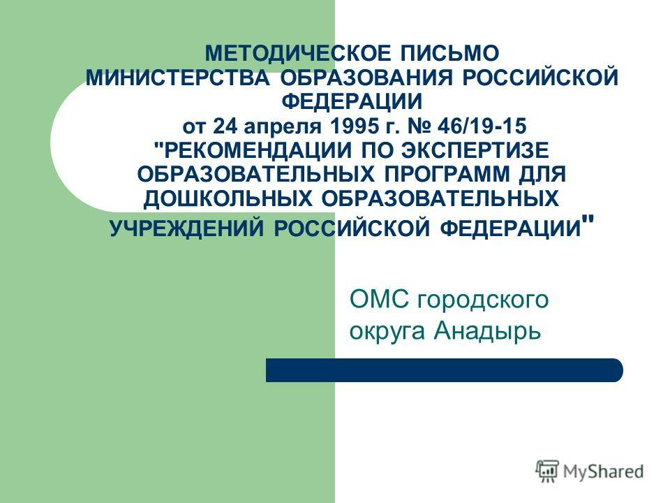МЕТОДИЧЕСКОЕ ПИСЬМО МИНИСТЕРСТВА ОБРАЗОВАНИЯ РОССИЙСКОЙ ФЕДЕРАЦИИ от 24 апреля 1995 г. 46/19-15 РЕКОМЕНДАЦИИ ПО ЭКСПЕРТИЗЕ ОБРАЗОВАТЕЛЬНЫХ ПРОГРАММ ДЛЯ ДОШКОЛЬНЫХ ОБРАЗОВАТЕЛЬНЫХ УЧРЕЖДЕНИЙ РОССИЙСКОЙ ФЕДЕРАЦИИ  ОМС городского округа Анадырь