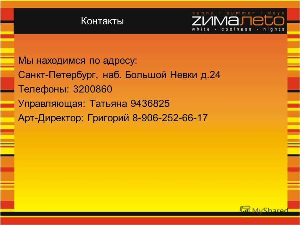 Контакты Мы находимся по адресу: Санкт-Петербург, наб. Большой Невки д.24 Телефоны: 3200860 Управляющая: Татьяна 9436825 Арт-Директор: Григорий 8-906-252-66-17