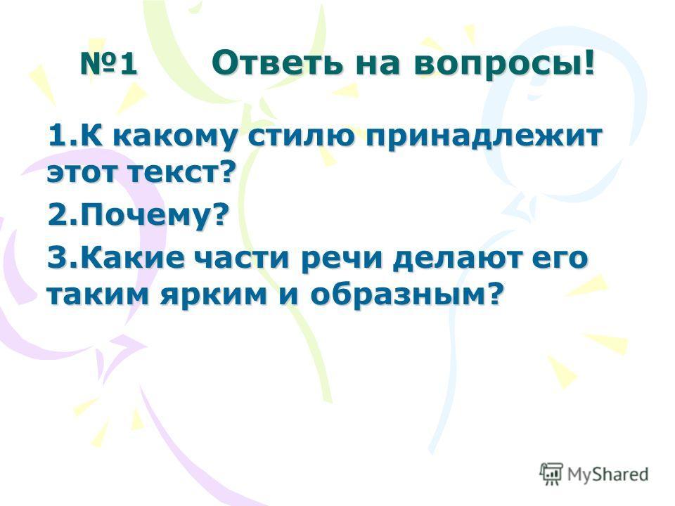 1 Ответь на вопросы! 1.К какому стилю принадлежит этот текст? 2.Почему? 3.Какие части речи делают его таким ярким и образным?