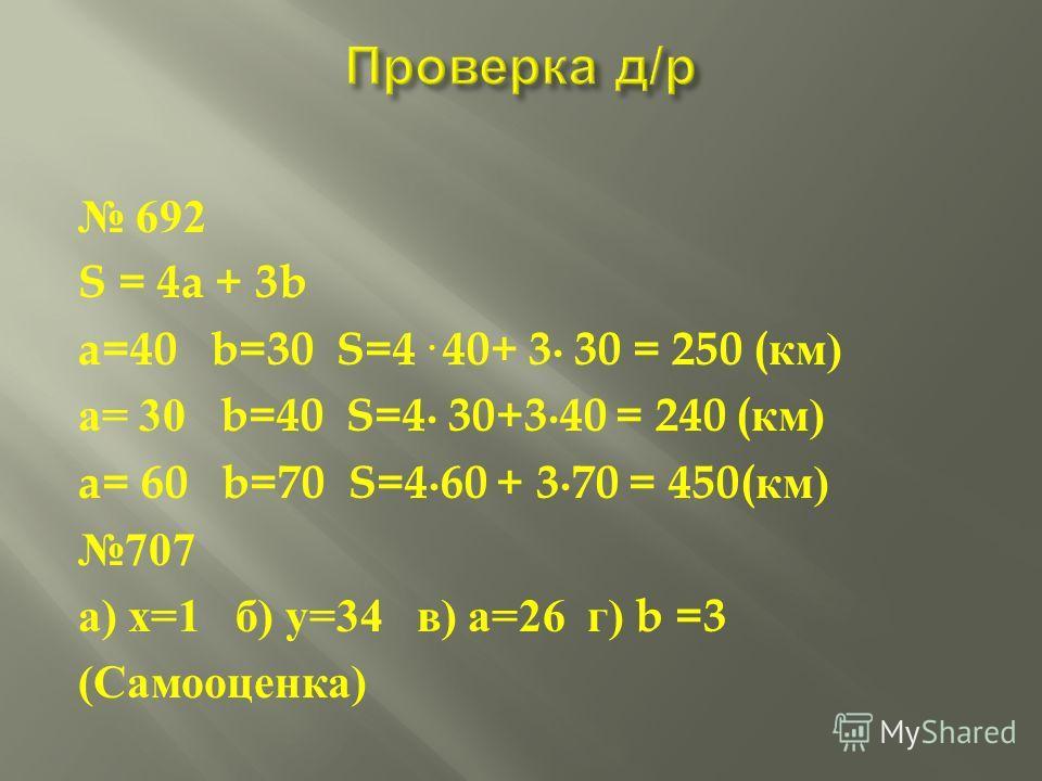 692 S = 4a + 3b a=40 b=30 S=4· 40+ 3 30 = 250 ( км ) а = 30 b=40 S=4 30+340 = 240 ( км ) a= 60 b=70 S=460 + 370 = 450( км ) 707 а ) х =1 б ) у =34 в ) а =26 г ) b =3 ( Самооценка )