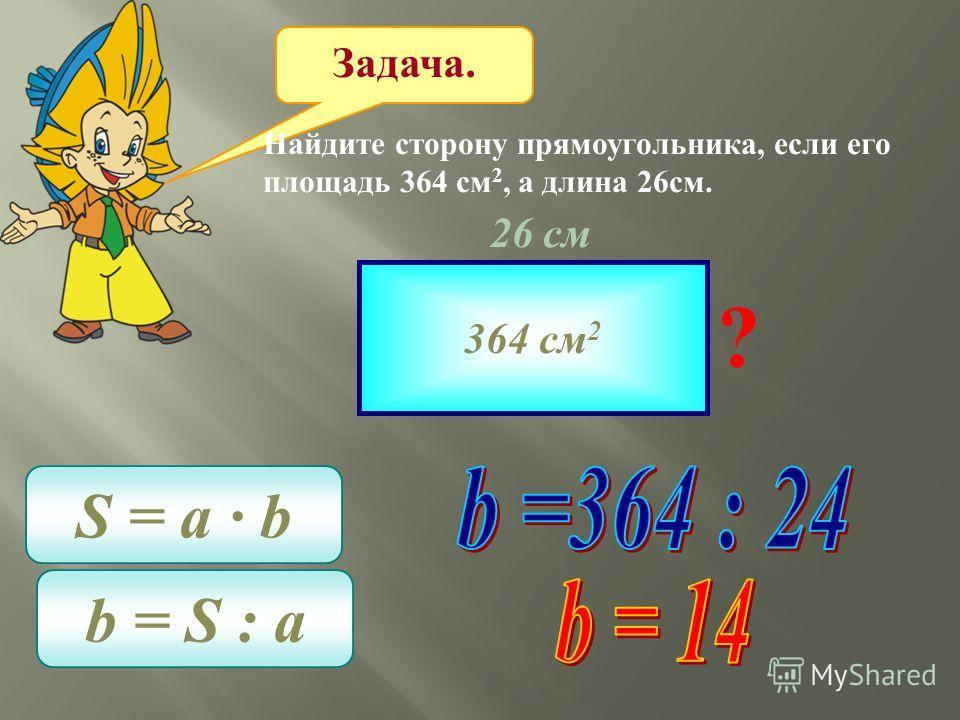 Задача. Найдите сторону прямоугольника, если его площадь 364 см 2, а длина 26см. 364 см 2 26 см ? S = a b b = S : a