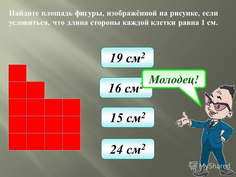 Найдите площадь фигуры, изображённой на рисунке, если условиться, что длина стороны каждой клетки равна 1 см. 19 см 2 16 см 2 15 см 2 24 см 2 Молодец!