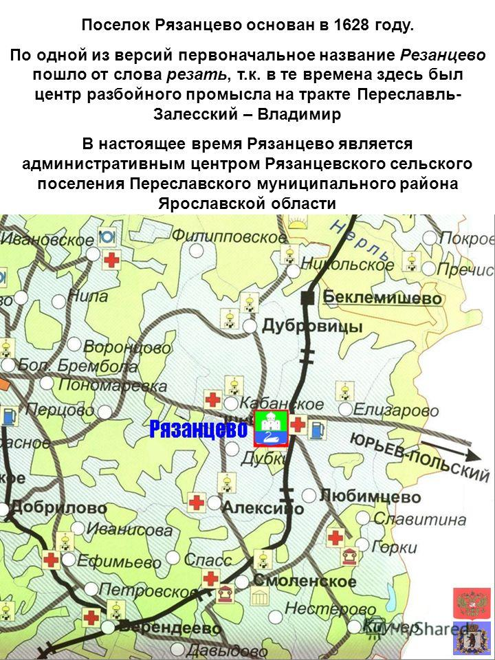 Поселок Рязанцево основан в 1628 году. По одной из версий первоначальное название Резанцево пошло от слова резать, т.к. в те времена здесь был центр разбойного промысла на тракте Переславль- Залесский – Владимир В настоящее время Рязанцево является а