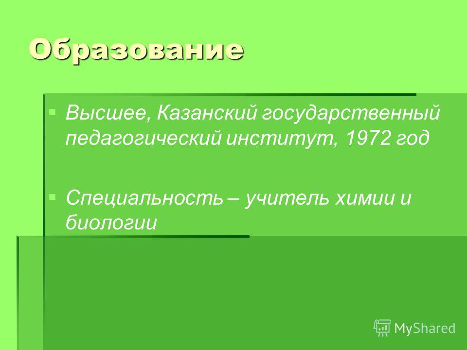 Образование Высшее, Казанский государственный педагогический институт, 1972 год Специальность – учитель химии и биологии