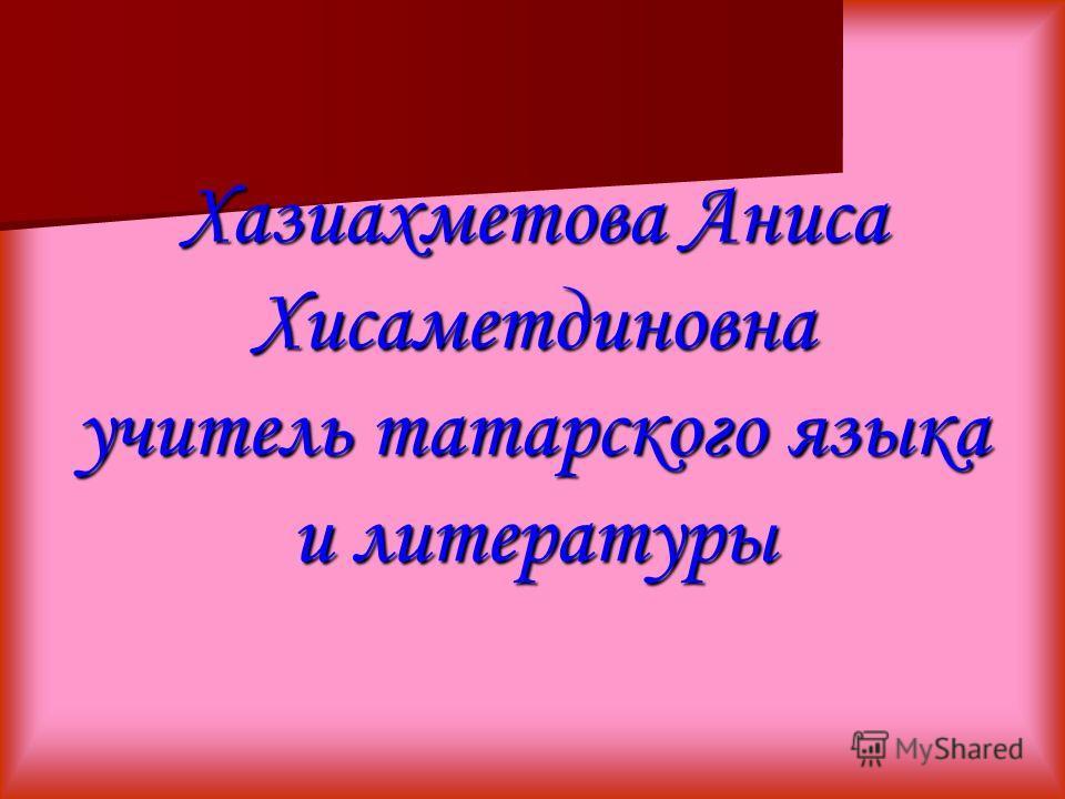 Хазиахметова Аниса Хисаметдиновна учитель татарского языка и литературы