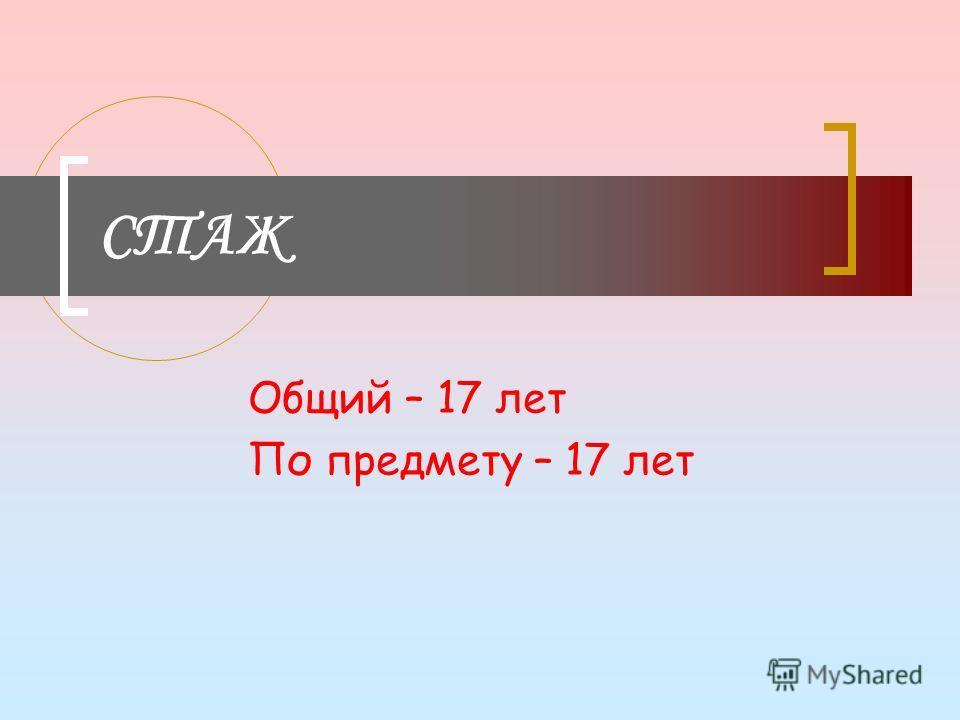 СТАЖ Общий – 17 лет По предмету – 17 лет