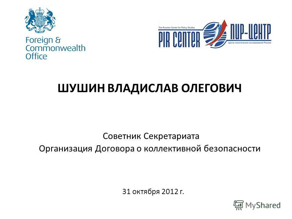 ШУШИН ВЛАДИСЛАВ ОЛЕГОВИЧ Советник Секретариата Организация Договора о коллективной безопасности 31 октября 2012 г.