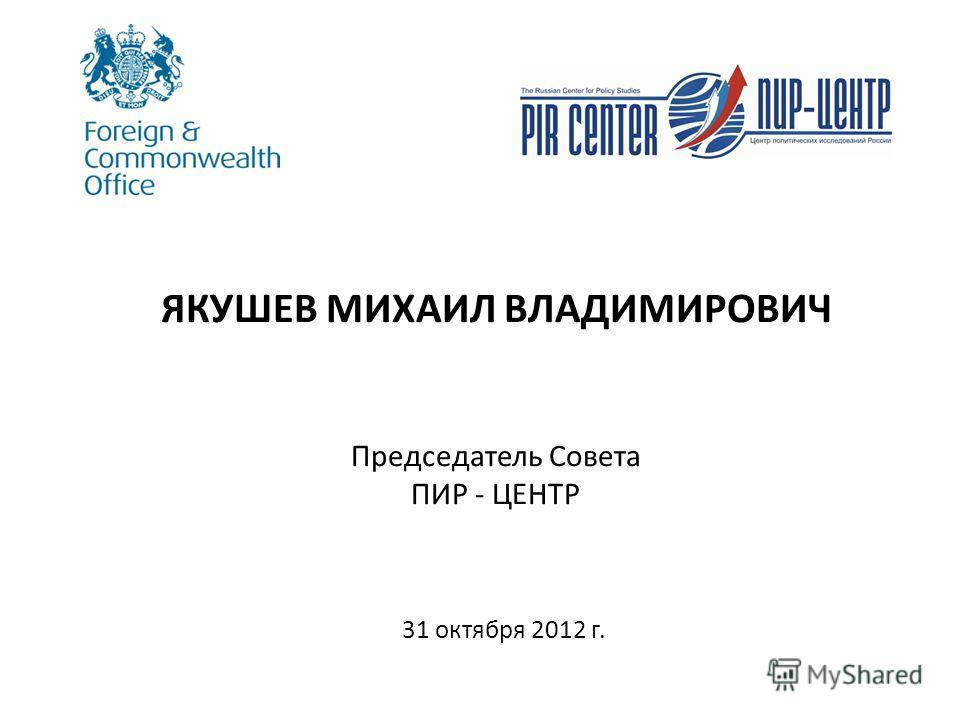 ЯКУШЕВ МИХАИЛ ВЛАДИМИРОВИЧ Председатель Совета ПИР - ЦЕНТР 31 октября 2012 г.