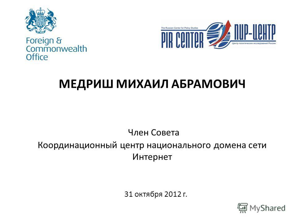 МЕДРИШ МИХАИЛ АБРАМОВИЧ Член Совета Координационный центр национального домена сети Интернет 31 октября 2012 г.