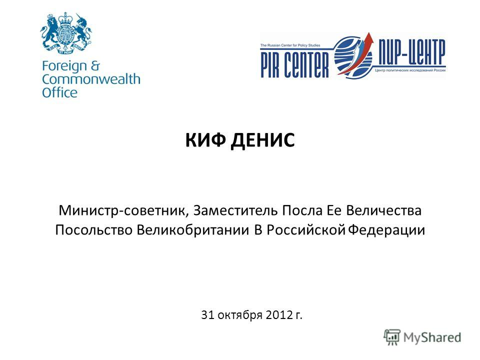 КИФ ДЕНИС Министр-советник, Заместитель Посла Ее Величества Посольство Великобритании В Российской Федерации 31 октября 2012 г.
