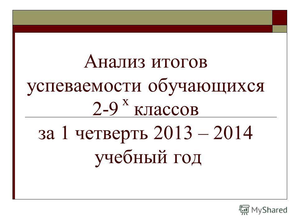 Анализ итогов успеваемости обучающихся 2-9 х классов за 1 четверть 2013 – 2014 учебный год