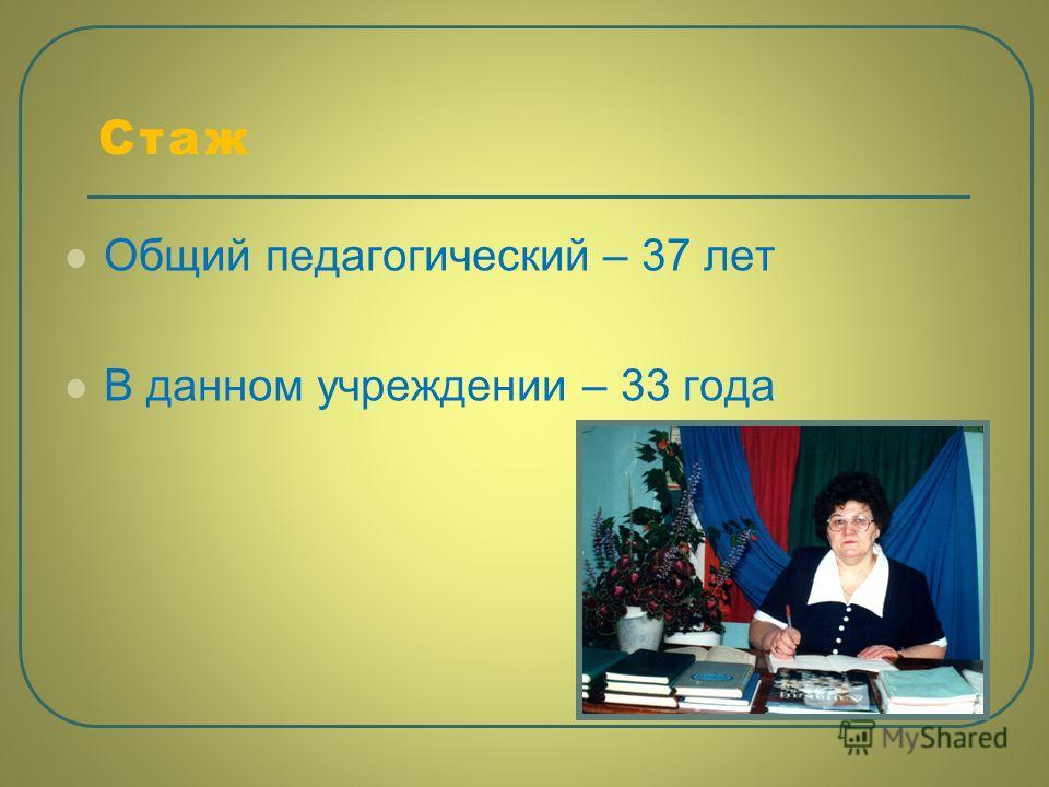 Стаж Общий педагогический – 37 лет В данном учреждении – 33 года